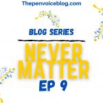 Blog Series: Never Matter – EP 9