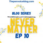 Blog Series: Never Matter – EP 10