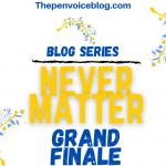 Blog Series: Never Matter (Grand Finale)